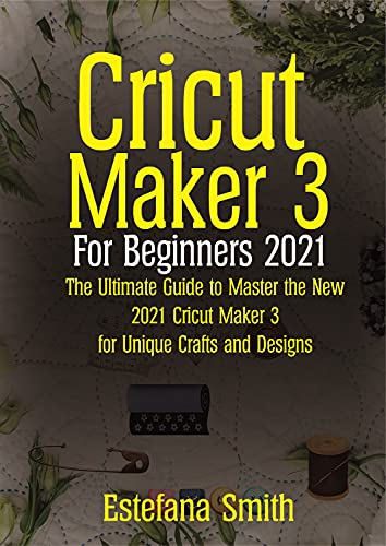 Cricut Maker 3 For Beginners 2021 : The Ultimate Guide to Master the New 2021 Cricut Maker 3 For Unique Crafts and Design