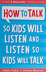 How To Talk So Kids Will Listen and Listen So Kids Will Talk by Adele Faber & Elaine Mazlish