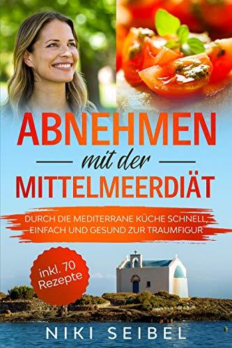 Abnehmen mit der Mittelmeerdiät: Durch die Mediterrane Küche schnell, einfach und gesund zur Traumfigur. Das Mediterrane Kochbuch mit großem Praxisteil, 5+1 wichtigen Tipps und 70 leckeren Rezepten