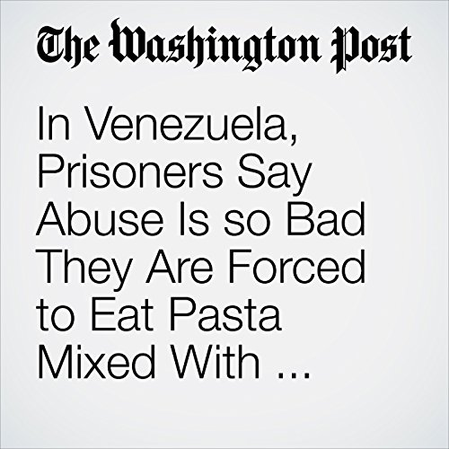 In Venezuela, Prisoners Say Abuse Is so Bad They Are Forced to Eat Pasta Mixed With Excrement copertina