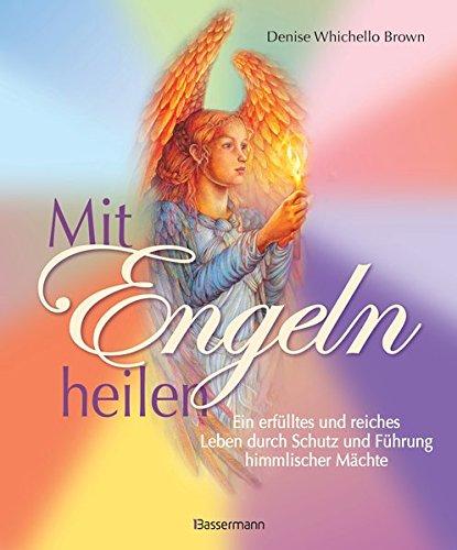 Mit Engeln heilen: Das Praxisbuch zur Kommunikation und Heilung durch die Kraft der Engel: Ein erfülltes und reiches Leben durch Schutz und Führung himmlischer Mächte