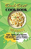 Dash Diet Cookbook For Beginners: Fight Against Hypertension and Coronary Artery Diseases with Healthy and Low Sodium Recipes