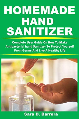 HOMEMADE HAND SANITIZER: Complete User Guide On How To Make Antibacterial hand Sanitizer To Protect Yourself From Germs And Live A Healthy Life