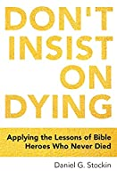 Don't Insist on Dying: Applying the Lessons of Bible Heroes Who Never Died