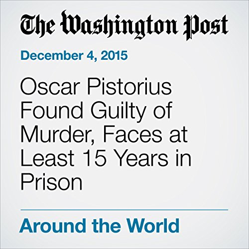 Oscar Pistorius Found Guilty of Murder, Faces at Least 15 Years in Prison audiobook cover art