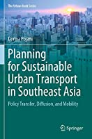 Planning for Sustainable Urban Transport in Southeast Asia: Policy Transfer, Diffusion, and Mobility (The Urban Book Series)
