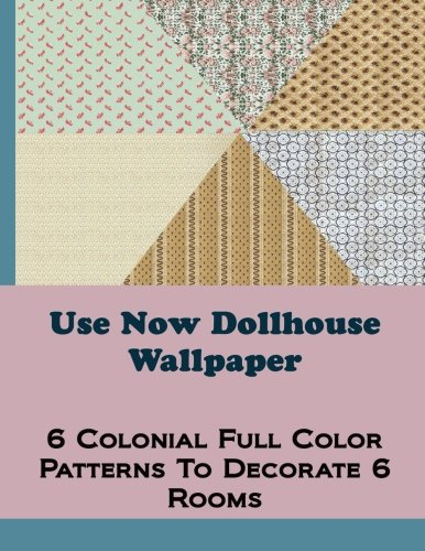 Use Now Dollhouse Wallpaper Vol 2: 6 Full Color Patterns To Decorate 6 Rooms: Volume 2