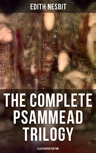The Complete Psammead Trilogy (Illustrated Edition): Five Children and It, The Phoenix and the Carpet & The Story of the Amulet (Fantasy Classics)