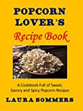 Popcorn Lovers Recipe Book: A Cookbook Full of Sweet, Savory and Spicy Popcorn Recipes