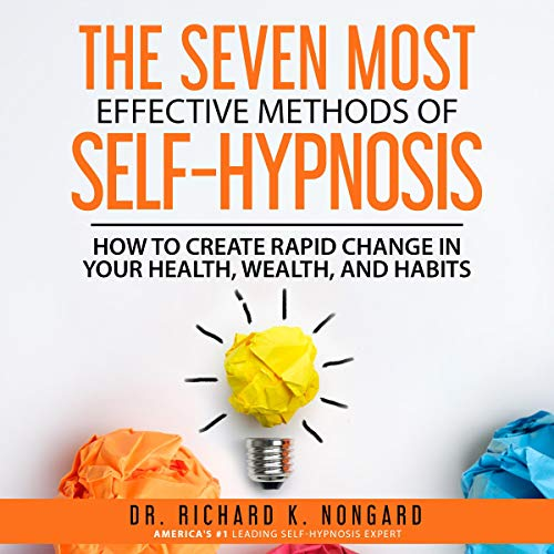 The Seven Most Effective Methods of Self-Hypnosis: How to Create Rapid Change in your Health, Wealth, and Habits.