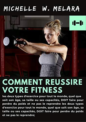 comment reussire votre fitness ,  les deux types d'exercice pour tout le monde, quel que soit son âge, sa taille ou ses capacités, DOIT faire pour perdre ... et ne pas le reprendre (French Edition)