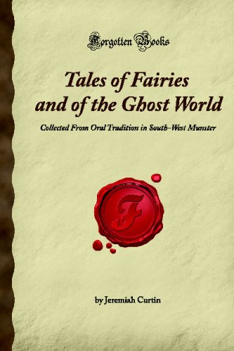 Tales of Fairies and of the Ghost World: Collected From Oral Tradition in South-West Munster (Forgotten Books)