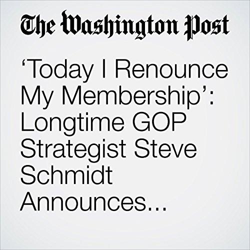 'Today I Renounce My Membership': Longtime GOP Strategist Steve Schmidt Announces He's Leaving the Party copertina