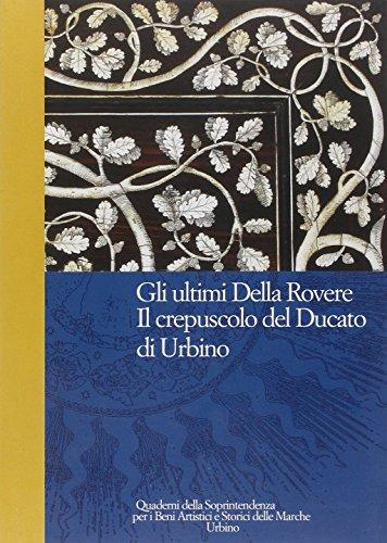 Gli ultimi Della Rovere. Il crepuscolo del Ducato di Urbino (Quad. Soprint.beni artist. storic. Marche)