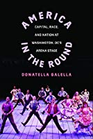 America in the Round: Capital, Race, and Nation at Washington D.C.'s Arena Stage (Studies Theatre Hist & Culture)