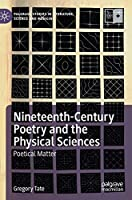 Nineteenth-Century Poetry and the Physical Sciences: Poetical Matter (Palgrave Studies in Literature, Science and Medicine)