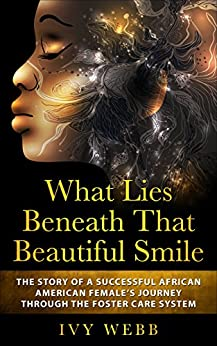 What Lies Beneath That Beautiful Smile: The Story of a Successful African American Female's Journey Through the Foster Care System by [Ivy Webb]