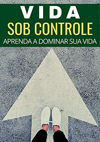 Vida Sob Controle: Como Dominar Sua Própria Vida (Portuguese Edition)