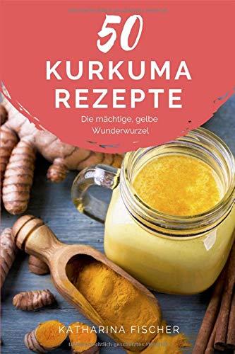 50 Kurkuma Rezepte: Die mächtige, gelbe Wunderwurzel hilft bei Entzündungen, Diabetes, Verdauungsproblemen, Arthrose, Demenz und stärkt zudem das Immunsystem