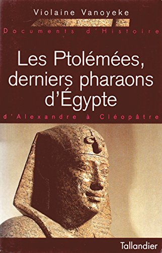Les Ptolémées, derniers pharaons d'Égypte: D'Alexandre à Cléopâtre