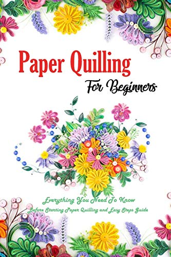 Paper Quilling For Beginners: Everything You Need To Know Before Starting Paper Quilling and Easy Steps Guide: Quilling Book