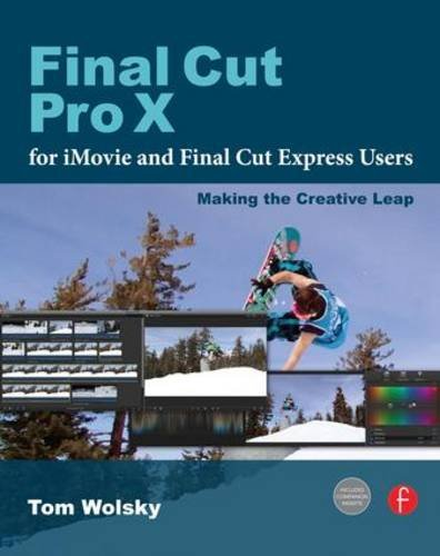 Final Cut Pro X for iMovie and Final Cut Express Users: Making the Creative Leap by Tom Wolsky (2012-02-03)