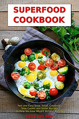 Superfood Cookbook: Fast and Easy Soup, Salad, Casserole, Slow Cooker and Skillet Recipes to Help You Lose Weight Without Dieting: Healthy Cooking for Weight Loss