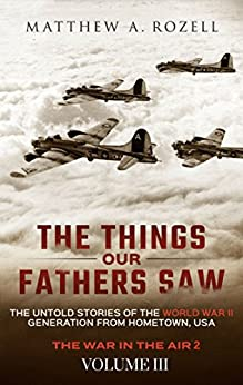 The Things Our Fathers Saw—The Untold Stories of the World War II Generation-Volume III: War in the Air—Combat, Captivity, and Reunion by [Matthew Rozell]