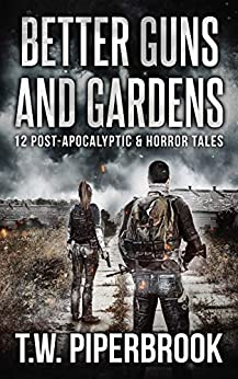 Better Guns and Gardens : 12 Post-Apocalyptic and Horror Tales by [T.W. Piperbrook]