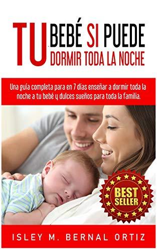 Tu Bebé Si Puede Dormir Toda La Noche: Una guía completa y práctica para en 7 días enseñar a dormir toda la noche a tu bebé y dulces sueños para toda la familia