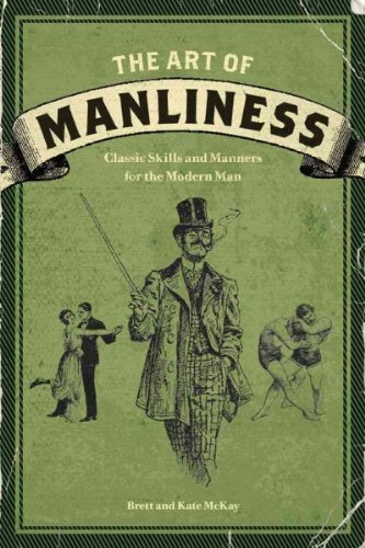 The Art Of Manliness Classic Skills And Manners For The Modern Man The Art Of Manliness