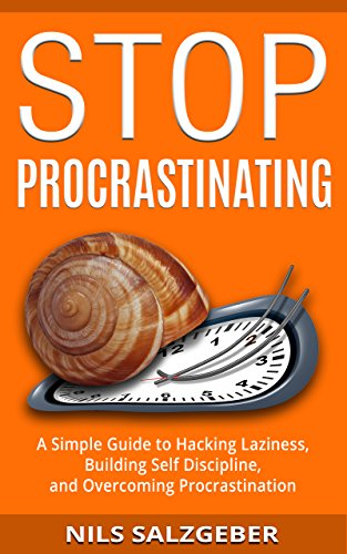Stop Procrastinating: A Simple Guide to Hacking Laziness, Building Self Discipline, and Overcoming P