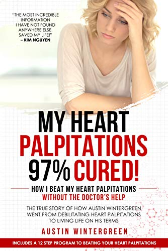 My Heart Palpitations 97% Cured!: How I Beat My Heart Palpitations Without the Doctor's Help