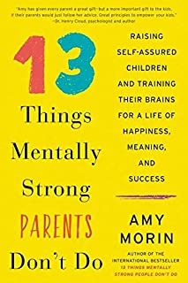 13 Things Mentally Strong Parents Don't Do: Raising Self-Assured Children and Training Their Brains for a Life of Happines...