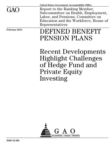 Defined benefit pension plans : recent developments highlight challenges of hedge fund and private equity investing : report to the Ranking Member, ... on Education and the Workforce, House o