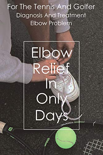Diagnosis And Treatment For The Tennis And Golfer Elbow Problem: Elbow Relief In Only Days: Sports Medicine Books (English Edition)