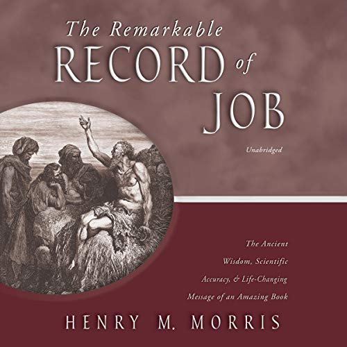 The Remarkable Record of Job     The Ancient Wisdom, Scientific Accuracy, and Life-Changing Message of an Amazing Book              By:                                                                                                                                 Henry M. Morris                               Narrated by:                                                                                                                                 James Lurie                      Length: 4 hrs and 52 mins     Not rated yet     Overall 0.0