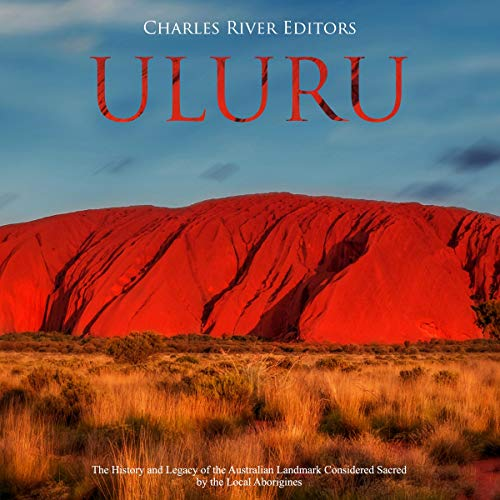Uluru: The History and Legacy of the Australian Landmark Considered Sacred by the Local Aborigines audiobook cover art