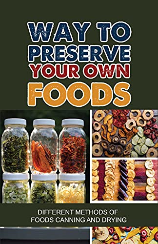 Way To Preserve Your Own Foods: Different Methods Of Foods Canning And Drying: Techniques Of Waterbath Canning (English Edition)