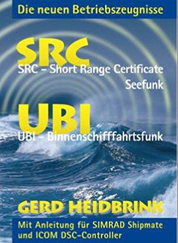 Die neuen Betriebszeugnisse SRC und UBI: SRC - Short Range Certificate-Seefunk, UBI - Binnenschifffahrtsfunk. Mit Anleitung für SIMRAD Shipmate und ICOM DSC-Controller