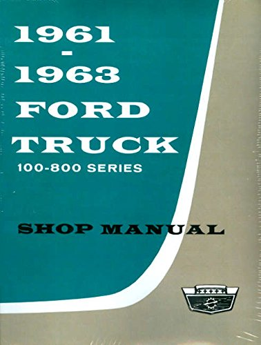 FULLY ILLUSTRATED 1961 1962 1963 FORD TRUCK & PICKUP REPAIR SHOP & SERVICE MANUAL - FOR F-100, F-250, F-350, F-500, F-600, F-700, F-750, F-800, B-500 through B-750, C-550 through C-800, P-350 through P-500, & T-700 through T-800