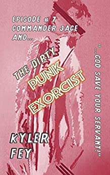 The Dirty Punk Exorcist (Commander Jace and the Unsuitable Boys Book 7) by [Kyler Fey]