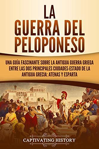 La guerra del Peloponeso: Una guía fascinante sobre la antigua guerra griega entre las dos principales ciudades-estado de la antigua Grecia: Atenas y Esparta (Spanish Edition)