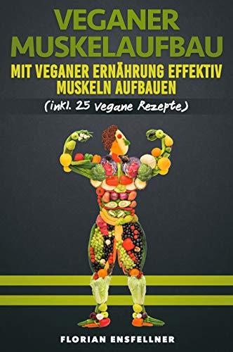 Veganer Muskelaufbau - Mit veganer Ernährung effektiv Muskeln aufbauen. (inkl. 25 vegane Rezepte)