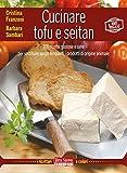 Cucinare tofu e seitan: 100 ricette gustose e sane per sostituire senza rimpianti i prodotti di origine animale (Italian Edition)