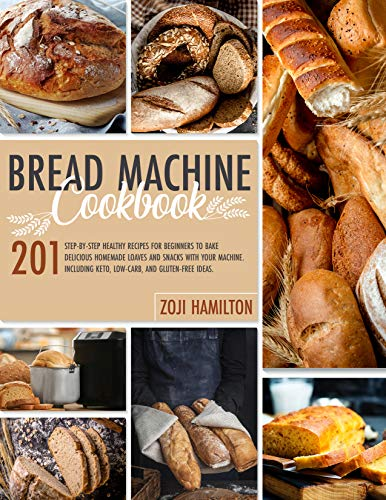 Bread Machine Cookbook : 201 Step-By-Step Healthy Recipes For Beginners To Bake Delicious Homemade Loaves And Snacks With Your Machine. Including Keto, Low-Carb, And Gluten-Free Ideas.