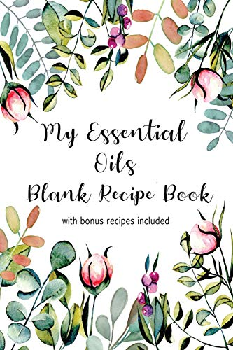 My Essential Oils Blank Recipe Book with Bonus Recipes Included: Write In Your Own Most Used Aromatherapy Blends Notebook/ Journal ... One Drop at a Time (Natural Medicine Cabinet)