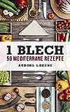 1 Blech - 50 Mediterrane Rezepte: Lecker aus einem Backofen zubereitet, Singleküche, Studentenrezepte, Einfache Rezepte ohne Aufwand