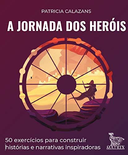 A jornada dos heróis: 50 exercícios para construir histórias e narrativas inspiradoras