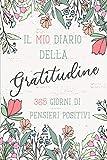 Il Mio Diario della Gratitudine, 365 Giorni di Pensieri Positivi.: Quaderno per Annotare le tue Gioie. Abituati ad essere grato e troverai la felicita'.
